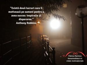 """""""Există două lucruri care îi motivează pe oameni pentru a avea succes_ inspiraţia şi disperarea."""" Anthony Robbins"""