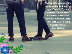 _În Costa Rica, atunci când doi oameni se întânesc, îşi spun_ _Que tal__, care înseamnă _Ce mai faci__. Răspunsul standard şi automat al celuilalt este _Pura vida_, adică _Am o viaţă excelentă._Anne Watson